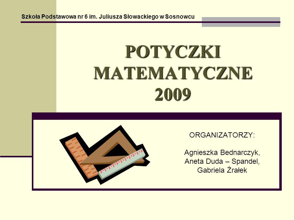 POTYCZKI MATEMATYCZNE 2009 ORGANIZATORZY: Agnieszka Bednarczyk, Aneta Duda – Spandel, Gabriela Źrałek Szkoła Podstawowa nr 6 im.