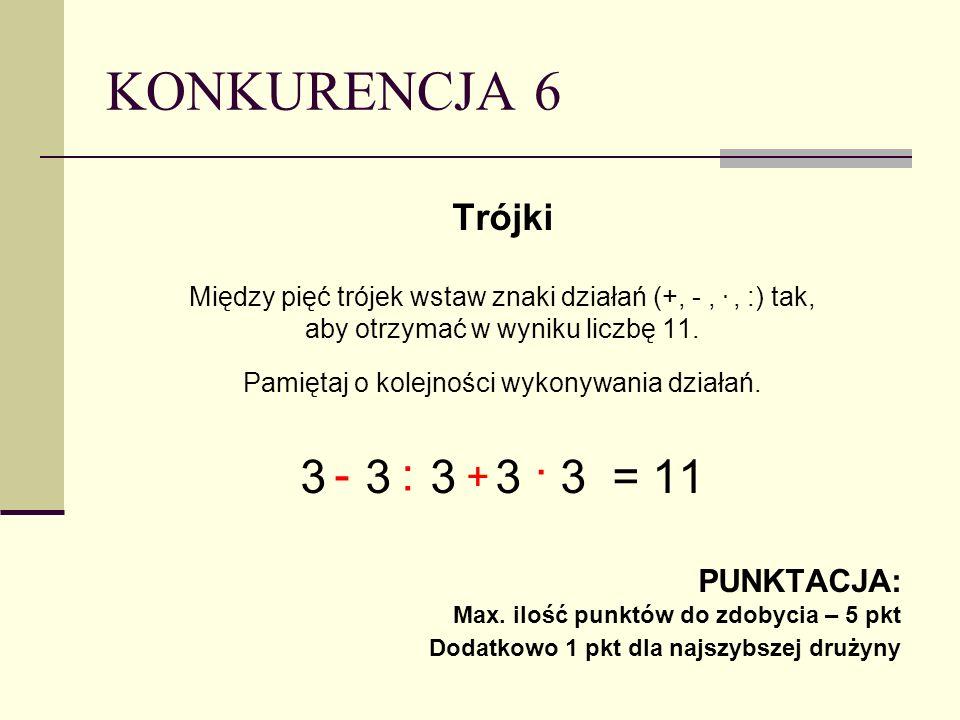 KONKURENCJA 6 Trójki Między pięć trójek wstaw znaki działań (+, -,., :) tak, aby otrzymać w wyniku liczbę 11.