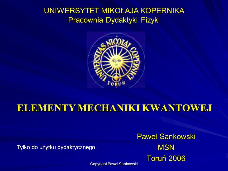 ELEMENTY MECHANIKI KWANTOWEJ Paweł Sankowski MSN Toruń 2006 UNIWERSYTET MIKOŁAJA KOPERNIKA Pracownia Dydaktyki Fizyki Tylko do użytku dydaktycznego. C