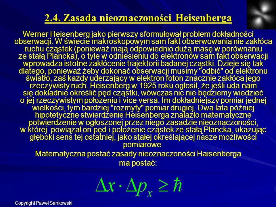2.4. Zasada nieoznaczoności Heisenberga Werner Heisenberg jako pierwszy sformułował problem dokładności obserwacji. W świecie makroskopowym sam fakt o