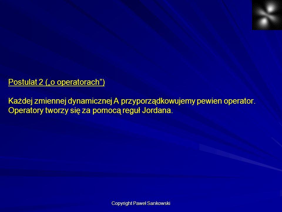 Postulat 2 (o operatorach) Każdej zmiennej dynamicznej A przyporządkowujemy pewien operator. Operatory tworzy się za pomocą reguł Jordana. Copyright P