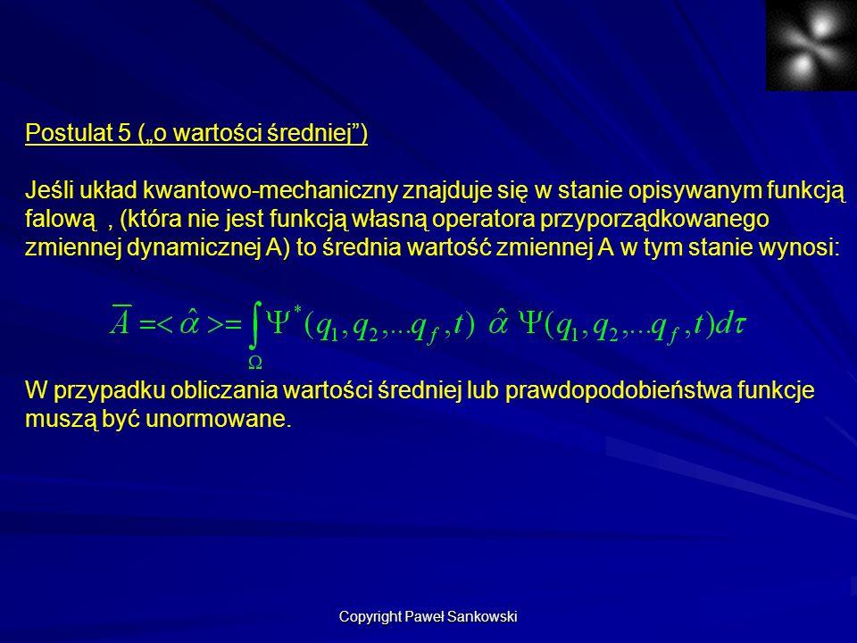 Postulat 5 (o wartości średniej) Jeśli układ kwantowo-mechaniczny znajduje się w stanie opisywanym funkcją falową, (która nie jest funkcją własną oper
