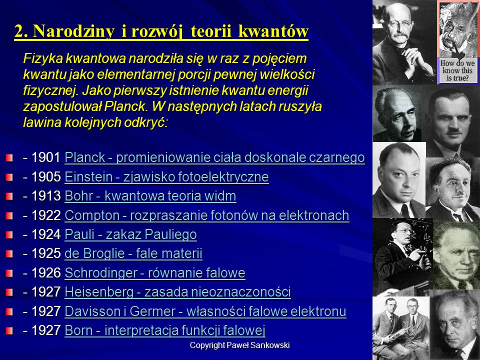 2. Narodziny i rozwój teorii kwantów Fizyka kwantowa narodziła się w raz z pojęciem kwantu jako elementarnej porcji pewnej wielkości fizycznej. Jako p
