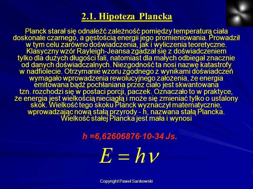 2.1. Hipoteza Plancka Planck starał się odnaleźć zależność pomiędzy temperaturą ciała doskonale czarnego, a gęstością energii jego promieniowania. Pro
