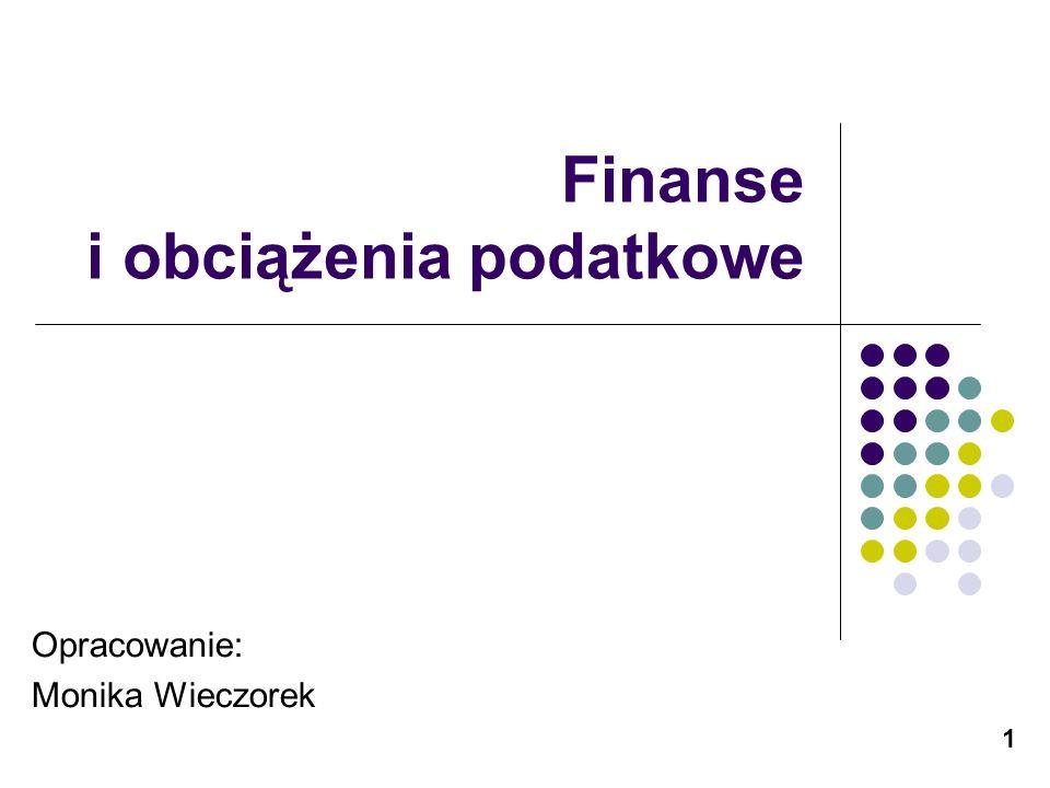 1 Finanse i obciążenia podatkowe Opracowanie: Monika Wieczorek