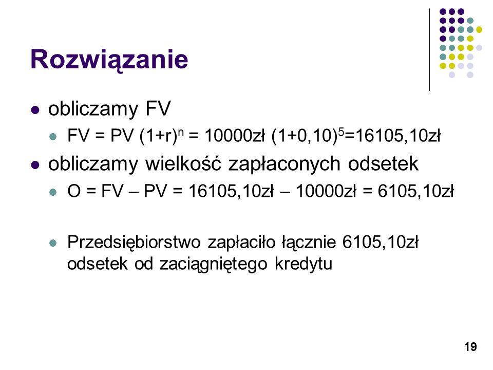 19 Rozwiązanie obliczamy FV FV = PV (1+r) n = 10000zł (1+0,10) 5 =16105,10zł obliczamy wielkość zapłaconych odsetek O = FV – PV = 16105,10zł – 10000zł