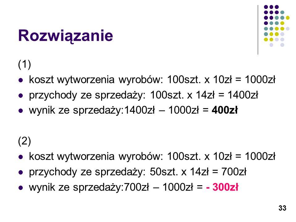 33 Rozwiązanie (1) koszt wytworzenia wyrobów: 100szt. x 10zł = 1000zł przychody ze sprzedaży: 100szt. x 14zł = 1400zł wynik ze sprzedaży:1400zł – 1000