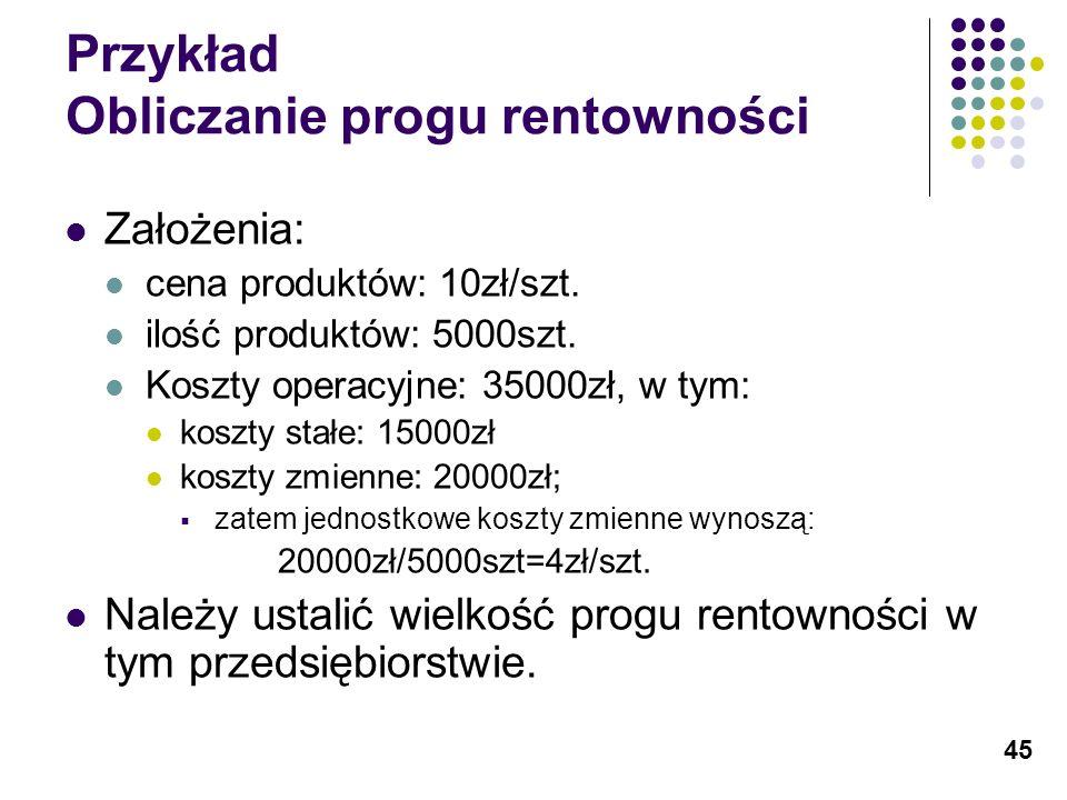 45 Przykład Obliczanie progu rentowności Założenia: cena produktów: 10zł/szt. ilość produktów: 5000szt. Koszty operacyjne: 35000zł, w tym: koszty stał