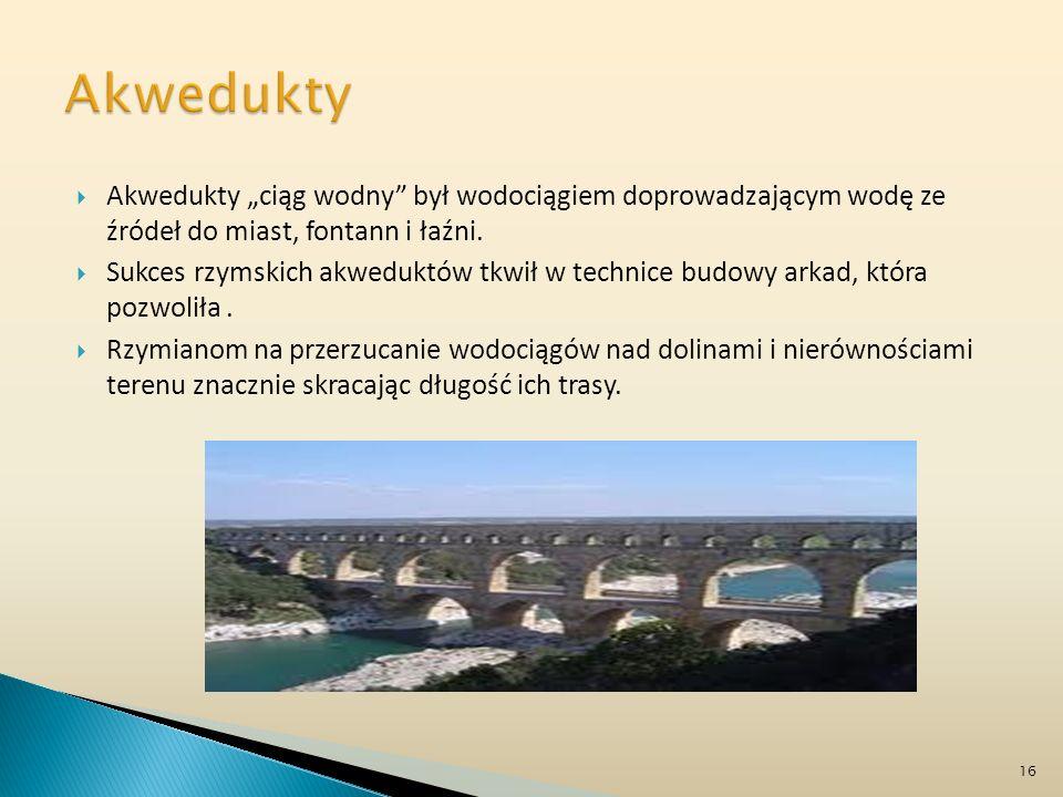Akwedukty ciąg wodny był wodociągiem doprowadzającym wodę ze źródeł do miast, fontann i łaźni. Sukces rzymskich akweduktów tkwił w technice budowy ark