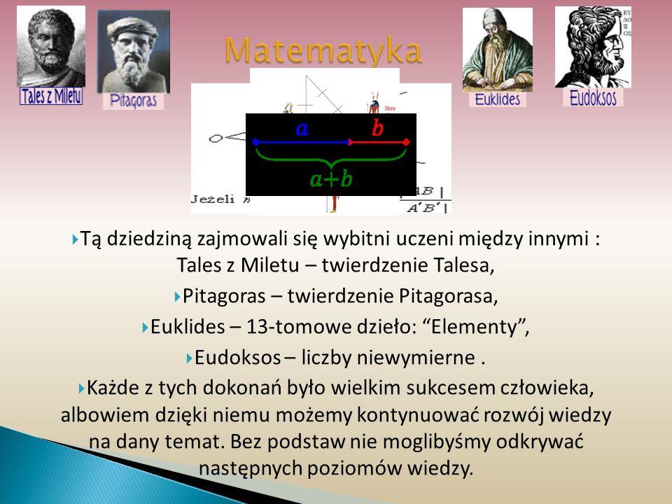 Matematyka Tą dziedziną zajmowali się wybitni uczeni między innymi : Tales z Miletu – twierdzenie Talesa, Pitagoras – twierdzenie Pitagorasa, Euklides