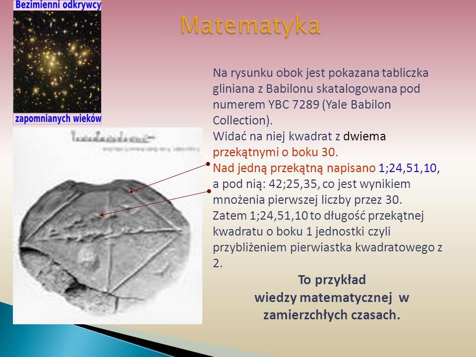Matematyka Na rysunku obok jest pokazana tabliczka gliniana z Babilonu skatalogowana pod numerem YBC 7289 (Yale Babilon Collection). Widać na niej kwa