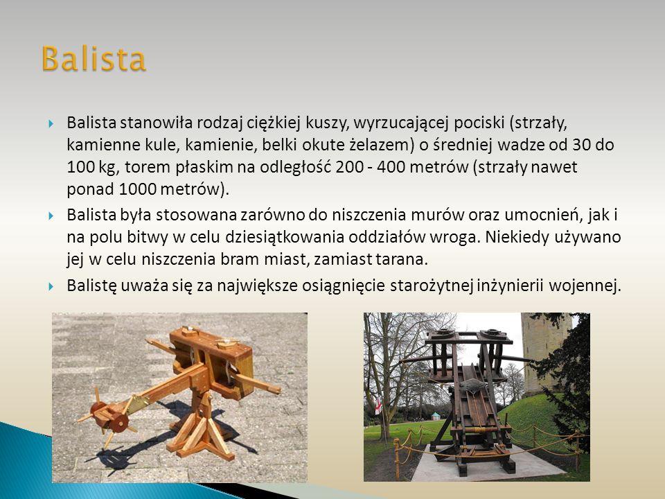 Balista stanowiła rodzaj ciężkiej kuszy, wyrzucającej pociski (strzały, kamienne kule, kamienie, belki okute żelazem) o średniej wadze od 30 do 100 kg