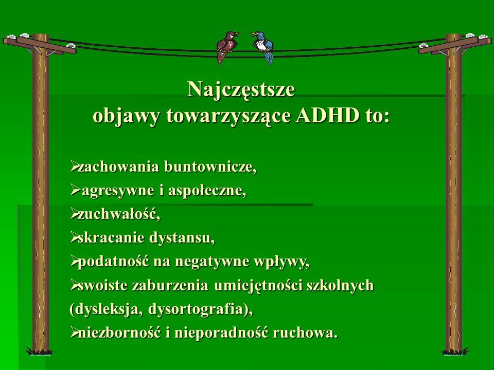 Najczęstsze objawy towarzyszące ADHD to: zachowania buntownicze, zachowania buntownicze, agresywne i aspołeczne, agresywne i aspołeczne, zuchwałość, z