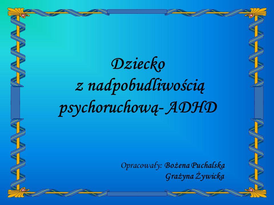 Opracowały: Bożena Puchalska Grażyna Żywicka Dziecko z nadpobudliwością psychoruchową- ADHD