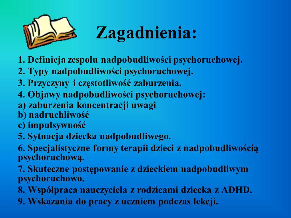 Zagadnienia: 1. Definicja zespołu nadpobudliwości psychoruchowej. 2. Typy nadpobudliwości psychoruchowej. 3. Przyczyny i częstotliwość zaburzenia. 4.