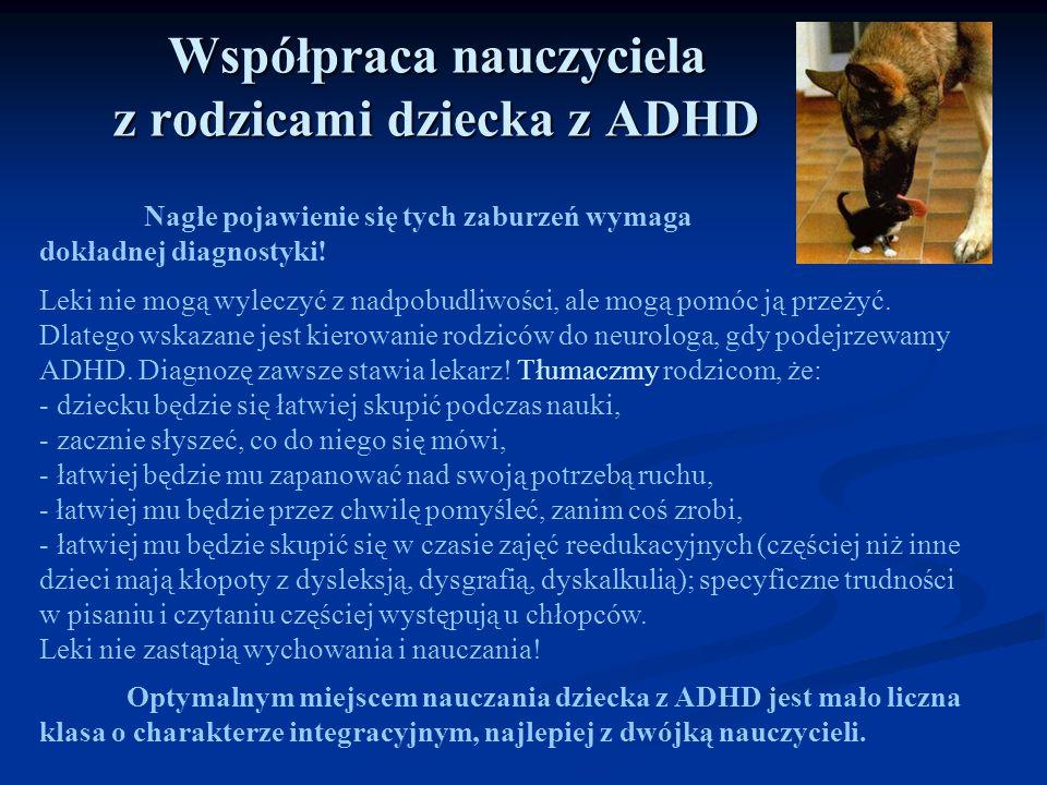 Współpraca nauczyciela z rodzicami dziecka z ADHD Nagłe pojawienie się tych zaburzeń wymaga dokładnej diagnostyki! Leki nie mogą wyleczyć z nadpobudli