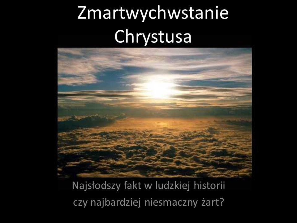 Zmartwychwstanie Chrystusa Najsłodszy fakt w ludzkiej historii czy najbardziej niesmaczny żart?