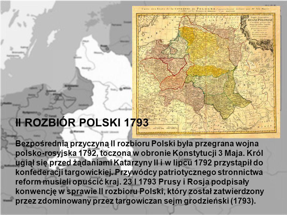 II ROZBIÓR POLSKI 1793 Bezpośrednią przyczyną II rozbioru Polski była przegrana wojna polsko-rosyjska 1792, toczona w obronie Konstytucji 3 Maja. Król