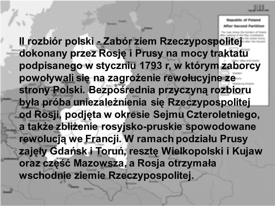 II rozbiór polski - Zabór ziem Rzeczypospolitej dokonany przez Rosję i Prusy na mocy traktatu podpisanego w styczniu 1793 r, w którym zaborcy powoływa