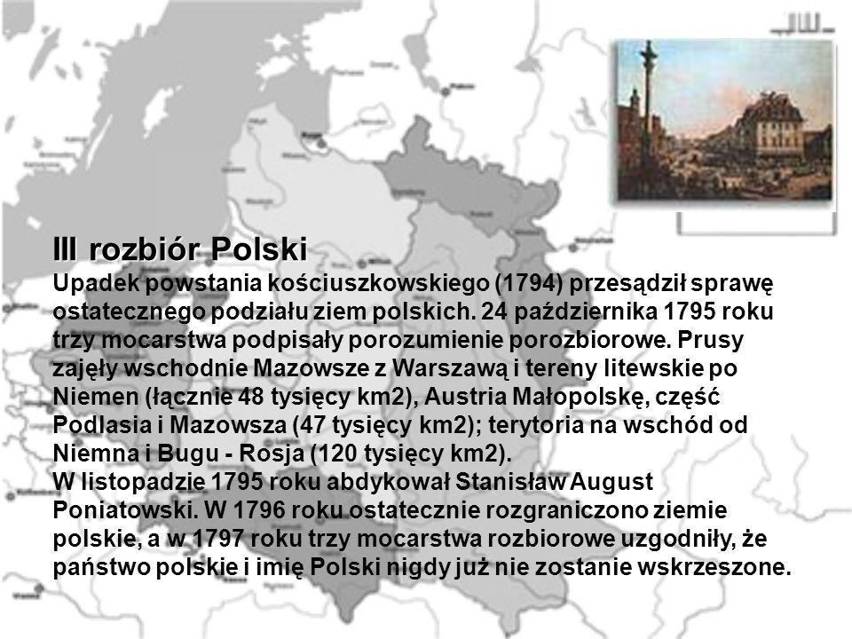 III rozbiór Polski Upadek powstania kościuszkowskiego (1794) przesądził sprawę ostatecznego podziału ziem polskich. 24 października 1795 roku trzy moc
