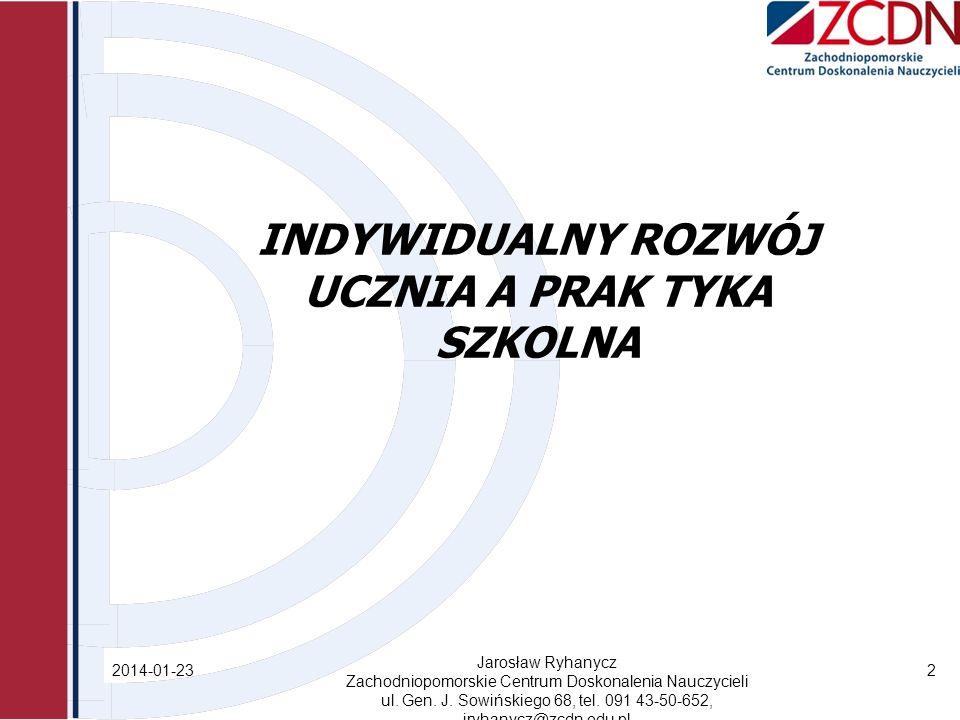 INDYWIDUALNY ROZWÓJ UCZNIA A PRAK TYKA SZKOLNA 2014-01-23 Jarosław Ryhanycz Zachodniopomorskie Centrum Doskonalenia Nauczycieli ul.