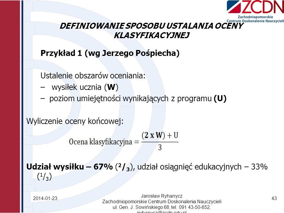 DEFINIOWANIE SPOSOBU USTALANIA OCENY KLASYFIKACYJNEJ Przykład 1 (wg Jerzego Pośpiecha) Ustalenie obszarów oceniania: – wysiłek ucznia (W) –poziom umiejętności wynikających z programu (U) Wyliczenie oceny końcowej: Udział wysiłku – 67% ( 2 / 3 ), udział osiągnięć edukacyjnych – 33% ( 1 / 3 ) 2014-01-23 Jarosław Ryhanycz Zachodniopomorskie Centrum Doskonalenia Nauczycieli ul.