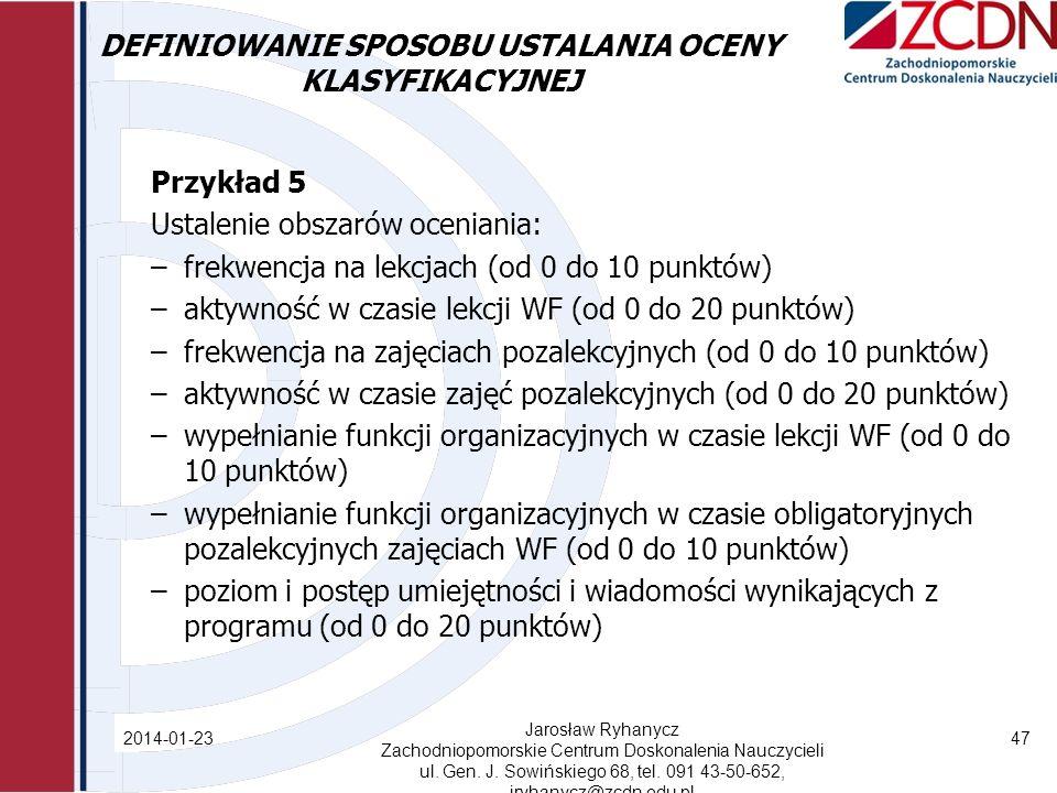 DEFINIOWANIE SPOSOBU USTALANIA OCENY KLASYFIKACYJNEJ Przykład 5 Ustalenie obszarów oceniania: –frekwencja na lekcjach (od 0 do 10 punktów) –aktywność w czasie lekcji WF (od 0 do 20 punktów) –frekwencja na zajęciach pozalekcyjnych (od 0 do 10 punktów) –aktywność w czasie zajęć pozalekcyjnych (od 0 do 20 punktów) –wypełnianie funkcji organizacyjnych w czasie lekcji WF (od 0 do 10 punktów) –wypełnianie funkcji organizacyjnych w czasie obligatoryjnych pozalekcyjnych zajęciach WF (od 0 do 10 punktów) –poziom i postęp umiejętności i wiadomości wynikających z programu (od 0 do 20 punktów) 2014-01-23 Jarosław Ryhanycz Zachodniopomorskie Centrum Doskonalenia Nauczycieli ul.