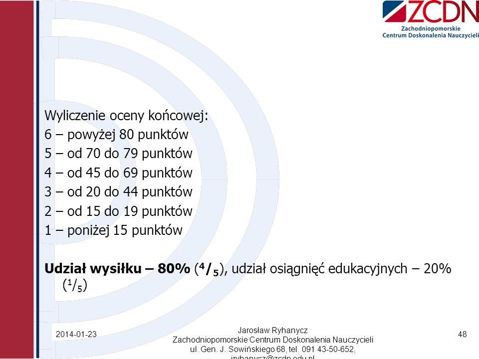 Wyliczenie oceny końcowej: 6 – powyżej 80 punktów 5 – od 70 do 79 punktów 4 – od 45 do 69 punktów 3 – od 20 do 44 punktów 2 – od 15 do 19 punktów 1 – poniżej 15 punktów Udział wysiłku – 80% ( 4 / 5 ), udział osiągnięć edukacyjnych – 20% ( 1 / 5 ) 2014-01-23 Jarosław Ryhanycz Zachodniopomorskie Centrum Doskonalenia Nauczycieli ul.
