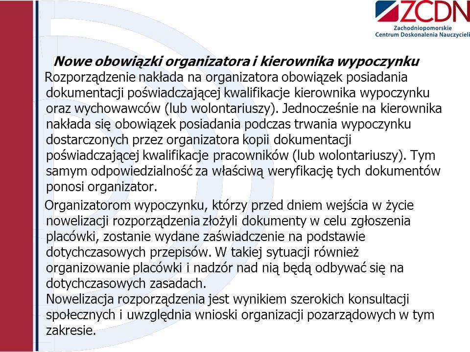 Nowe obowiązki organizatora i kierownika wypoczynku Rozporządzenie nakłada na organizatora obowiązek posiadania dokumentacji poświadczającej kwalifikacje kierownika wypoczynku oraz wychowawców (lub wolontariuszy).