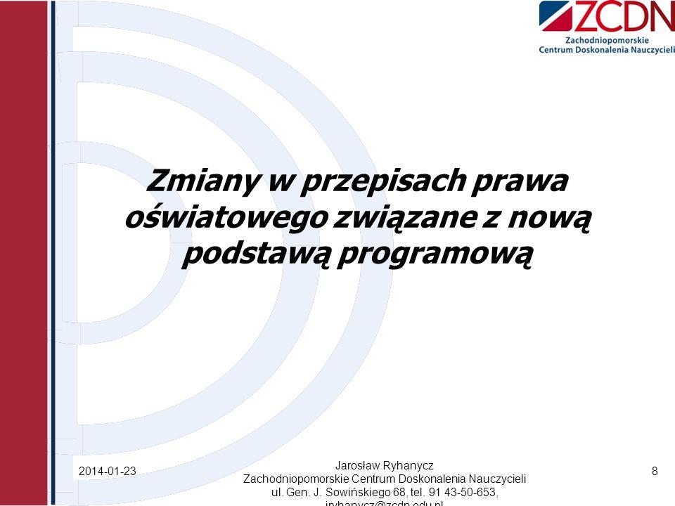 Zmiany w przepisach prawa oświatowego związane z nową podstawą programową 2014-01-23 Jarosław Ryhanycz Zachodniopomorskie Centrum Doskonalenia Nauczycieli ul.