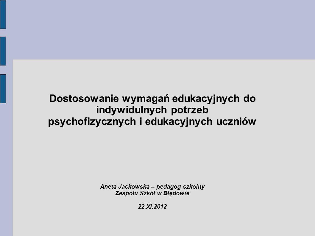 Dostosowanie wymagań edukacyjnych do indywidulnych potrzeb psychofizycznych i edukacyjnych uczniów Aneta Jackowska – pedagog szkolny Zespołu Szkół w B