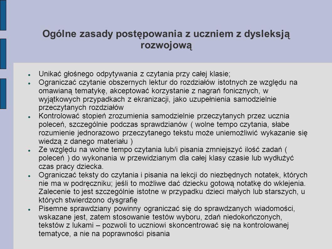 Ogólne zasady postępowania z uczniem z dysleksją rozwojową Unikać głośnego odpytywania z czytania przy całej klasie; Ograniczać czytanie obszernych le