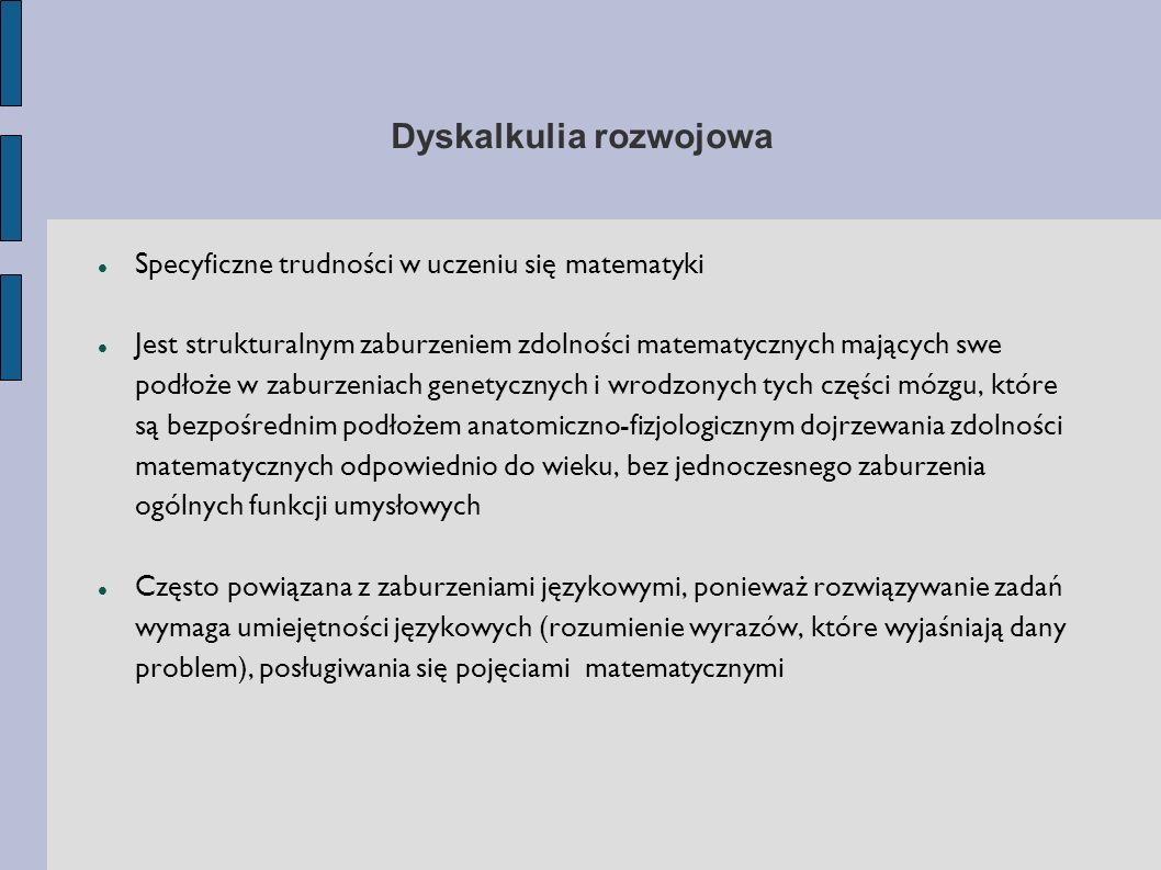 Typy dyskalkulii Werbalna (słowna) Leksykalna (czytanie) Graficzna Praktognostyczna (wykonawcza) Ideognostyczna (pojęciowo – poznawcza) Operacyjna