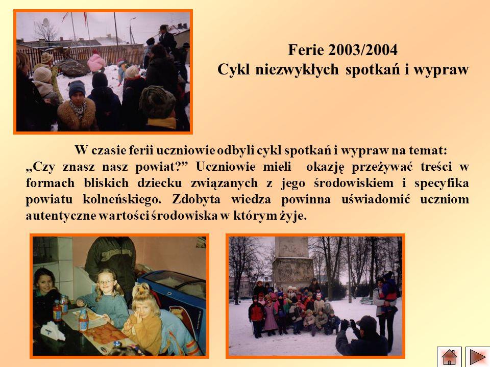 Ferie 2003/2004 Cykl niezwykłych spotkań i wypraw W czasie ferii uczniowie odbyli cykl spotkań i wypraw na temat: Czy znasz nasz powiat.