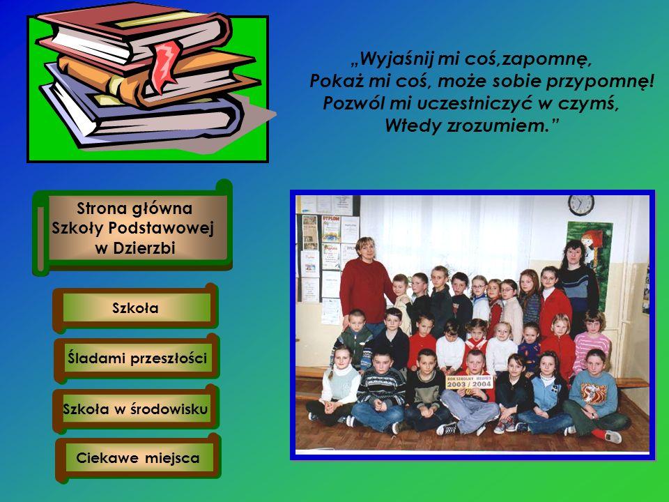 Szkoła w środowisku Ciekawe miejsca Śladami przeszłości Szkoła Strona główna Szkoły Podstawowej w Dzierzbi Wyjaśnij mi coś,zapomnę, Pokaż mi coś, może sobie przypomnę.
