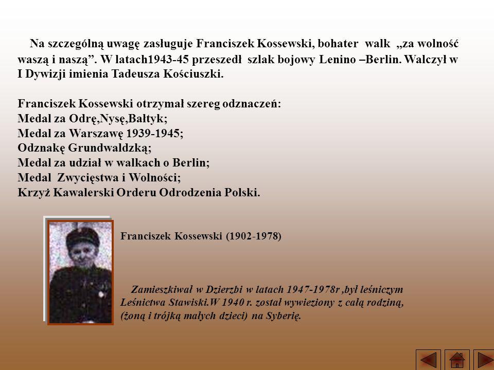 Na szczególną uwagę zasługuje Franciszek Kossewski, bohater walk za wolność waszą i naszą. W latach1943-45 przeszedł szlak bojowy Lenino –Berlin. Walc
