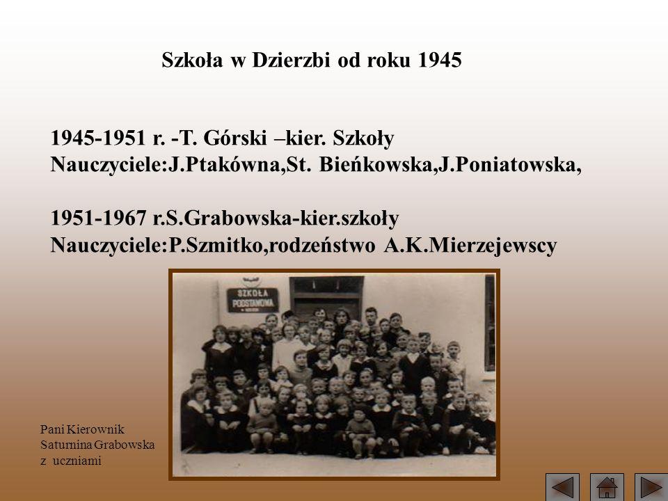 Szkoła w Dzierzbi od roku 1945 1945-1951 r. -T. Górski –kier. Szkoły Nauczyciele:J.Ptakówna,St. Bieńkowska,J.Poniatowska, 1951-1967 r.S.Grabowska-kier