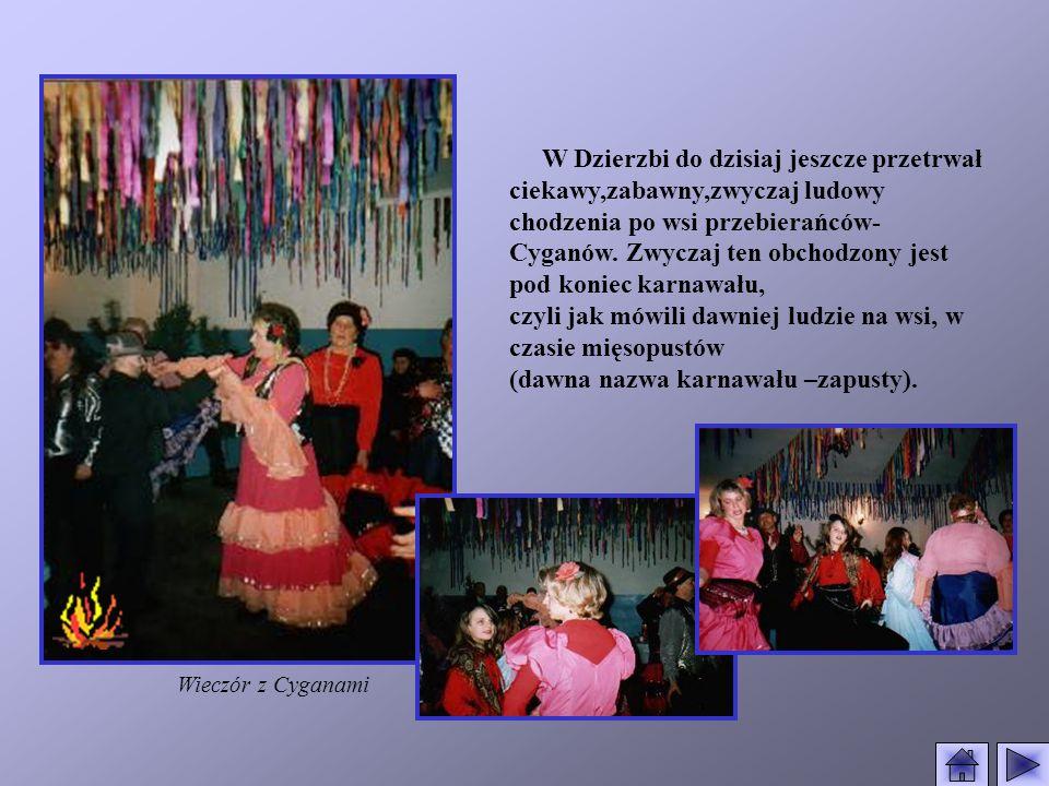 W Dzierzbi do dzisiaj jeszcze przetrwał ciekawy,zabawny,zwyczaj ludowy chodzenia po wsi przebierańców- Cyganów. Zwyczaj ten obchodzony jest pod koniec