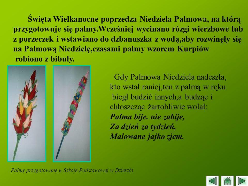 Święta Wielkanocne poprzedza Niedziela Palmowa, na którą przygotowuje się palmy.Wcześniej wycinano rózgi wierzbowe lub z porzeczek i wstawiano do dzba