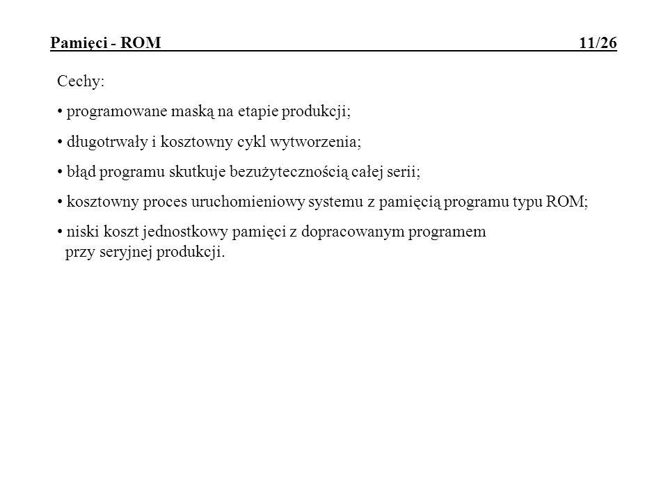 Pamięci - ROM 11/26 Cechy: programowane maską na etapie produkcji; długotrwały i kosztowny cykl wytworzenia; błąd programu skutkuje bezużytecznością c