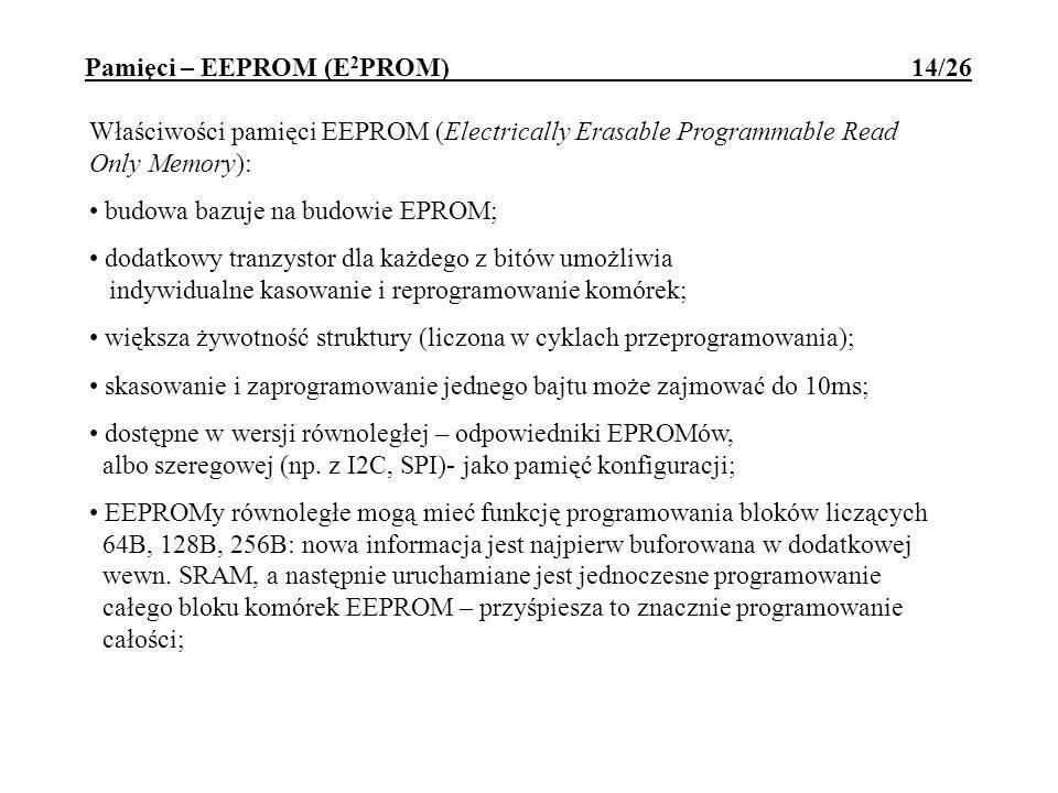 Pamięci – EEPROM (E 2 PROM) 14/26 Właściwości pamięci EEPROM (Electrically Erasable Programmable Read Only Memory): budowa bazuje na budowie EPROM; do