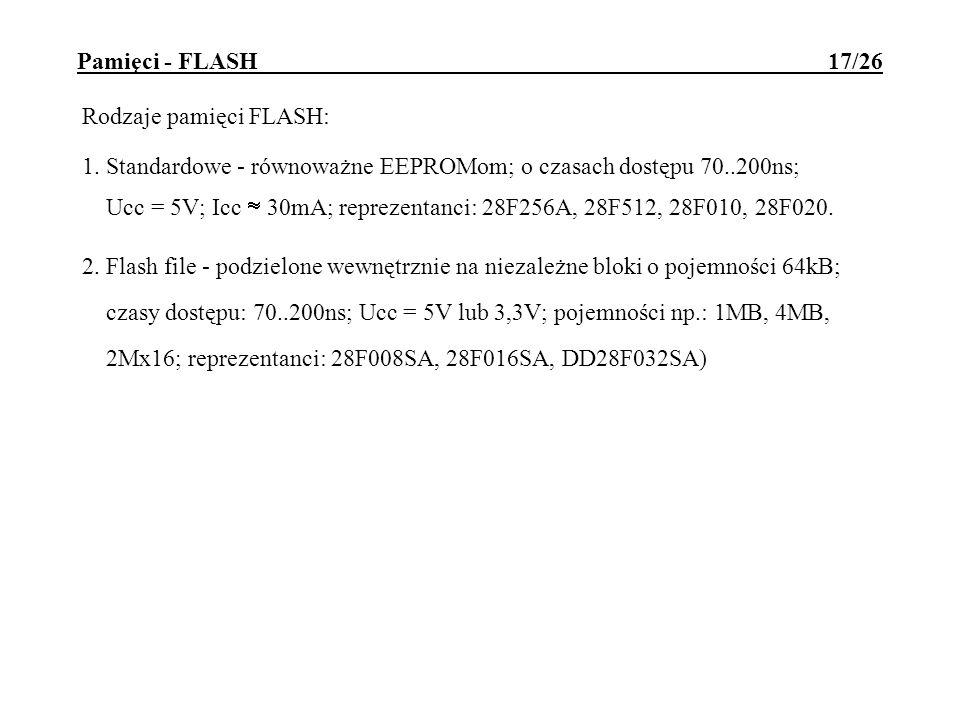 Pamięci - FLASH 17/26 Rodzaje pamięci FLASH: 1. Standardowe - równoważne EEPROMom; o czasach dostępu 70..200ns; Ucc = 5V; Icc 30mA; reprezentanci: 28F