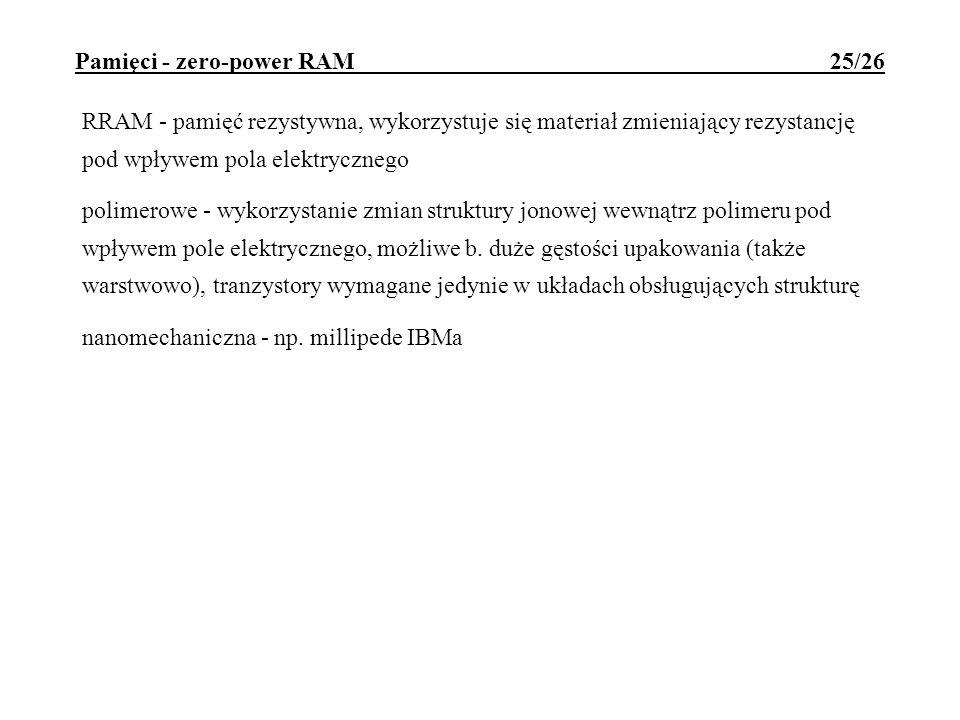 Pamięci - zero-power RAM 25/26 RRAM - pamięć rezystywna, wykorzystuje się materiał zmieniający rezystancję pod wpływem pola elektrycznego polimerowe -