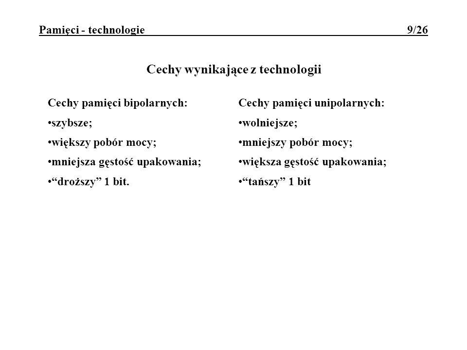 Pamięci - technologie 9/26 Cechy wynikające z technologii Cechy pamięci bipolarnych: szybsze; większy pobór mocy; mniejsza gęstość upakowania; droższy