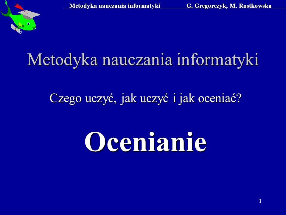 Metodyka nauczania informatyki G. Gregorczyk, M. Rostkowska 1 Metodyka nauczania informatyki Czego uczyć, jak uczyć i jak oceniać? Ocenianie