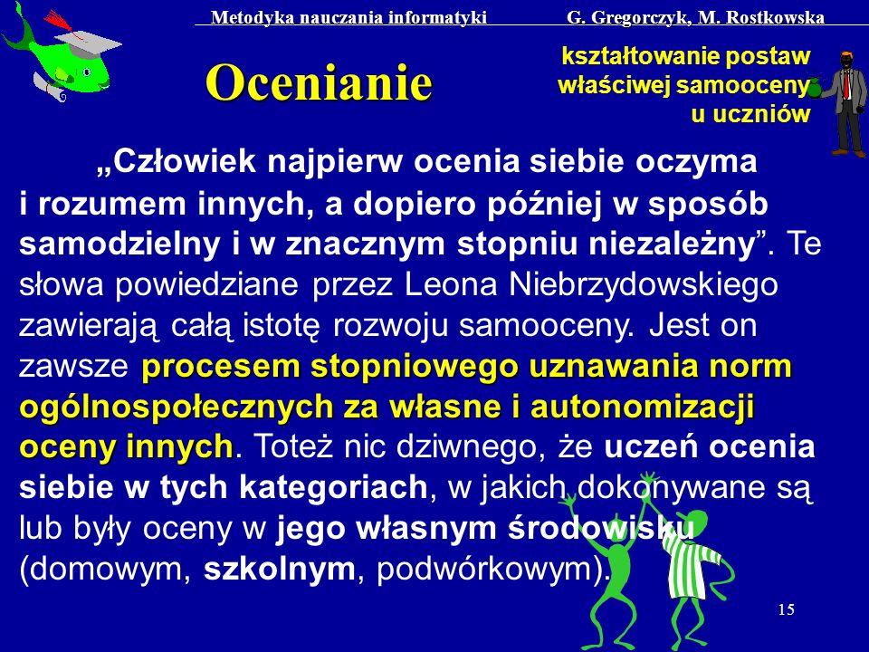 Metodyka nauczania informatyki G. Gregorczyk, M. Rostkowska 15 Ocenianie kształtowanie postaw właściwej samooceny u uczniów procesem stopniowego uznaw