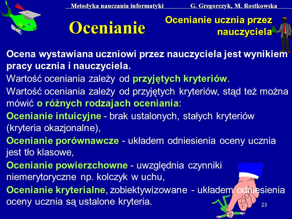 Metodyka nauczania informatyki G. Gregorczyk, M. Rostkowska 23 Ocenianie Ocenianie ucznia przez nauczyciela Ocena wystawiana uczniowi przez nauczyciel