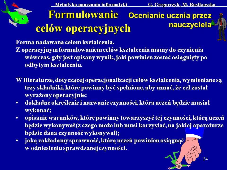 Metodyka nauczania informatyki G. Gregorczyk, M. Rostkowska 24 Formułowanie celów operacyjnych Ocenianie ucznia przez nauczyciela Forma nadawana celom