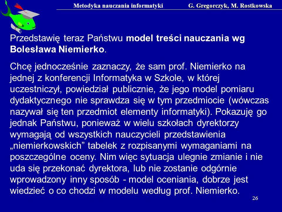 Metodyka nauczania informatykiG. Gregorczyk, M. Rostkowska 26 Przedstawię teraz Państwu model treści nauczania wg Bolesława Niemierko. Chcę jednocześn