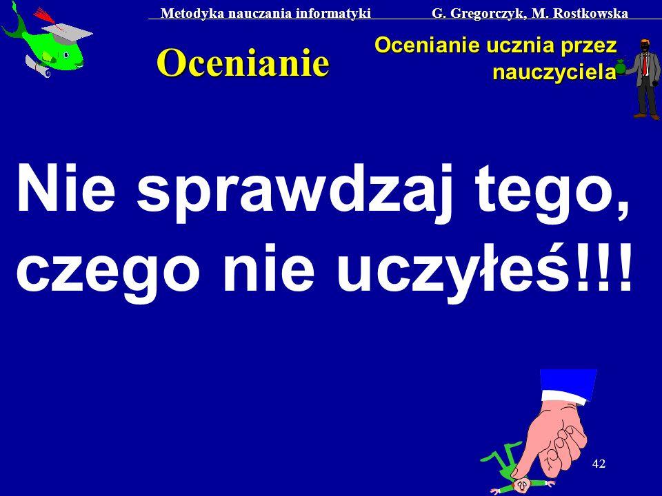 Metodyka nauczania informatyki G. Gregorczyk, M. Rostkowska 42 Ocenianie Ocenianie ucznia przez nauczyciela Nie sprawdzaj tego, czego nie uczyłeś!!!